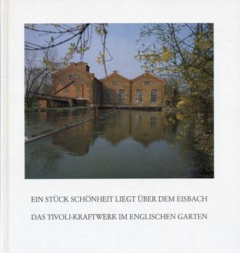 Werner A. Widmann - Ein Stück Schönheit liegt über dem Eisbach - Das Tivoli-Kraftwerk im Englischen Garten